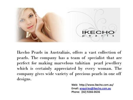 Ikecho Pearls in Australiais, offers a vast collection of pearls. The company has a team of specialist that are perfect for making marvelous tahitian pearl.