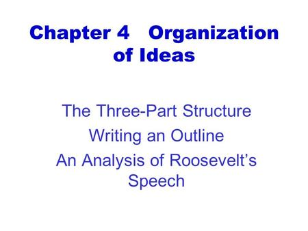 Chapter 4 Organization of Ideas The Three-Part Structure Writing an Outline An Analysis of Roosevelt's Speech.