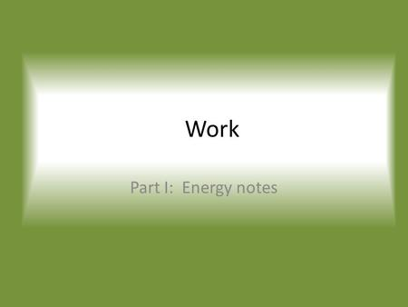 Work Part I: Energy notes. Definitions Everyday/Common Work is done in order to accomplish some task or job To get the work done energy is expended Scientifically,