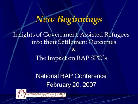 New Beginnings Insights of Government-Assisted Refugees into their Settlement Outcomes & The Impact on RAP SPO's National RAP Conference February 20, 2007.