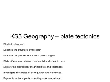 KS3 Geography – plate tectonics Student outcomes: Describe the structure of the earth Examine the processes for the 3 plate margins State differences between.