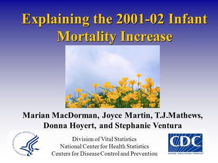 Explaining the 2001-02 Infant Mortality Increase Marian MacDorman, Joyce Martin, T.J.Mathews, Donna Hoyert, and Stephanie Ventura Division of Vital Statistics.