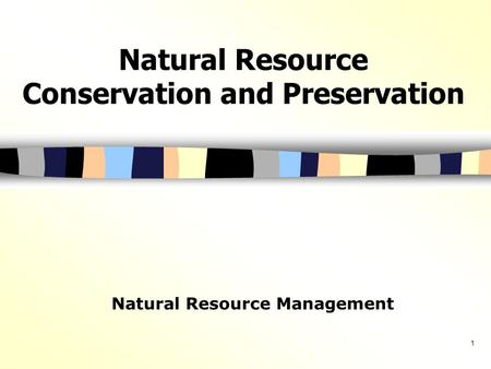 1 Natural Resource Conservation and Preservation Natural Resource Management.