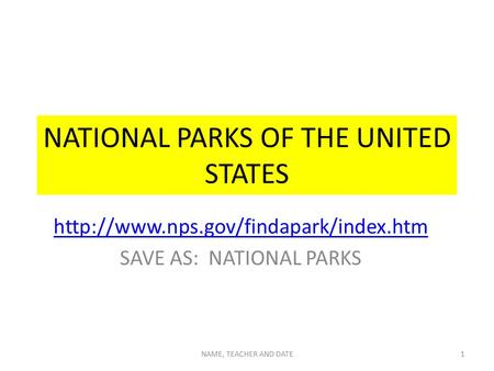 NATIONAL PARKS OF THE UNITED STATES  SAVE AS: NATIONAL PARKS NAME, TEACHER AND DATE1.