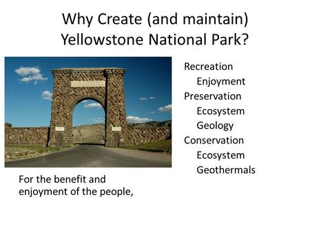 Why Create (and maintain) Yellowstone National Park? For the benefit and enjoyment of the people, Recreation Enjoyment Preservation Ecosystem Geology Conservation.