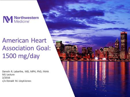American Heart Association Goal: 1500 mg/day Darwin R. Labarthe, MD, MPH, PhD, FAHA M1 Lecture 2/2016 c/o Donald M. Lloyd-Jones.