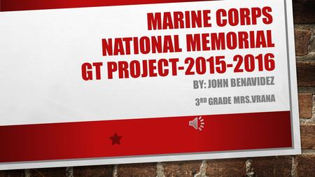 MARINE CORPS NATIONAL MEMORIAL GT PROJECT-2015-2016 BY: JOHN BENAVIDEZ 3 RD GRADE MRS.VRANA.