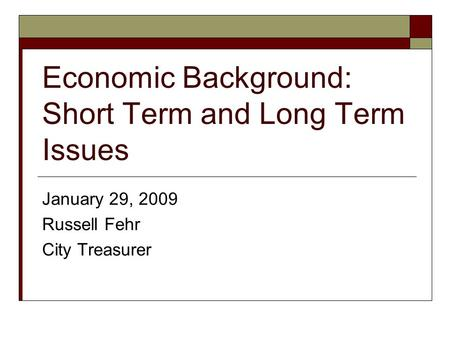 Economic Background: Short Term and Long Term Issues January 29, 2009 Russell Fehr City Treasurer.
