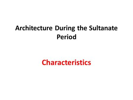 Architecture During the Sultanate Period Characteristics.