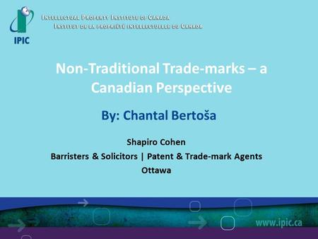 By: Chantal Bertoša Shapiro Cohen Barristers & Solicitors | Patent & Trade-mark Agents Ottawa Non-Traditional Trade-marks – a Canadian Perspective.