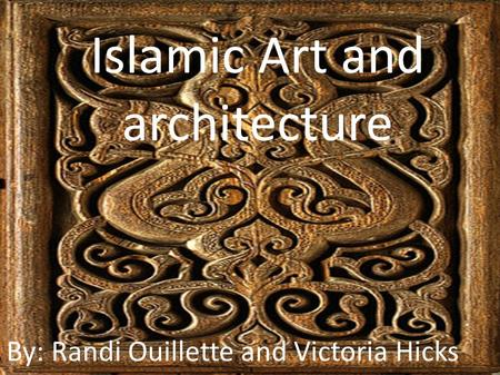 Islamic Art and architecture By: Randi Ouillette and Victoria Hicks.