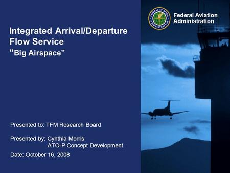 "Federal Aviation Administration Integrated Arrival/Departure Flow Service "" Big Airspace"" Presented to: TFM Research Board Presented by: Cynthia Morris."