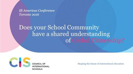 IB Americas Conference Toronto 2016 Does your School Community have a shared understanding of Global Citizenship?