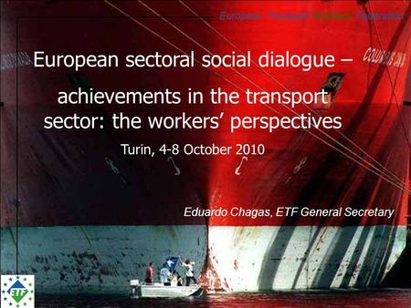 European Transport Workers' Federation Eduardo Chagas, ETF General Secretary European sectoral social dialogue – achievements in the transport sector: