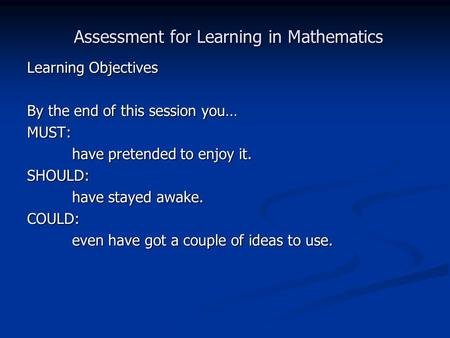 Learning Objectives By the end of this session you… MUST: have pretended to enjoy it. SHOULD: have stayed awake. COULD: even have got a couple of ideas.