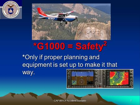 1 CAP 881CP Accident Scenario *G1000 = Safety 2 *Only if proper planning and equipment is set up to make it that way.