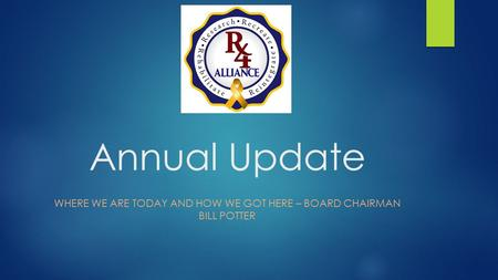Annual Update WHERE WE ARE TODAY AND HOW WE GOT HERE – BOARD CHAIRMAN BILL POTTER.