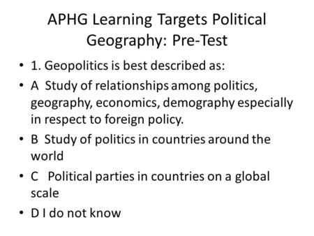 APHG Learning Targets Political Geography: Pre-Test 1. Geopolitics is best described as: A Study of relationships among politics, geography, economics,