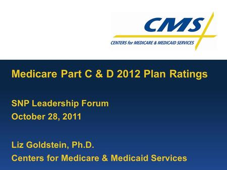 Medicare Part C & D 2012 Plan Ratings SNP Leadership Forum October 28, 2011 Liz Goldstein, Ph.D. Centers for Medicare & Medicaid Services.