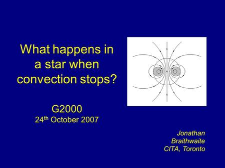 What happens in a star when convection stops? G2000 24 th October 2007 Jonathan Braithwaite CITA, Toronto.