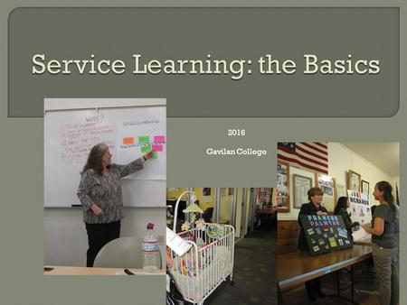 "2016 Gavilan College. What is Service-Learning? ""Service-learning is a form of experiential education in which students engage in activities that address."