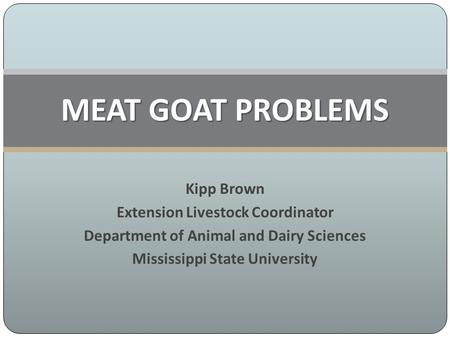 Kipp Brown Extension Livestock Coordinator Department of Animal and Dairy Sciences Mississippi State University MEAT GOAT PROBLEMS.