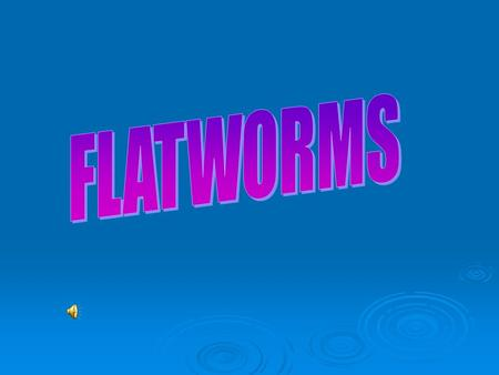 Flatworms  Phylum Platyhelminthes  Are soft, flattened worms  Have tissues and an internal organ system  They are the simplest organisms to have.