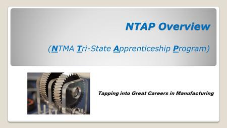 NTAP Overview NTAP Overview (NTMA Tri-State Apprenticeship Program) Tapping into Great Careers in Manufacturing.