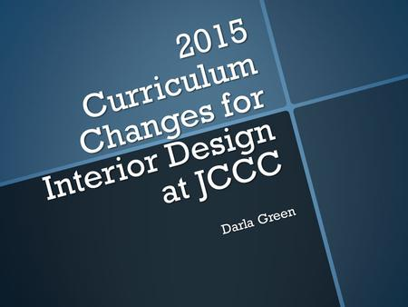 2015 Curriculum Changes for Interior Design at JCCC Darla Green.