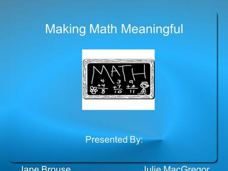 Making Math Meaningful Presented By: Jane Brouse Julie MacGregor.