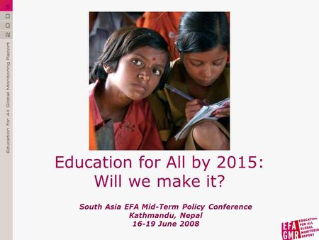 South Asia EFA Mid-Term Policy Conference Kathmandu, <strong>Nepal</strong> 16-19 June 2008 Education for All by 2015: Will we make it?