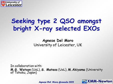 Seeking type 2 QSO amongst bright X-ray selected EXOs Agnese Del Moro University of Leicester, UK In collaboration with: M.G. Watson (UoL), S. Mateos (UoL),