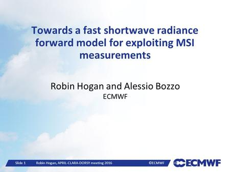 Slide 1 Robin Hogan, APRIL-CLARA-DORSY meeting 2016 ©ECMWF Towards a fast shortwave radiance forward model for exploiting MSI measurements Robin Hogan.
