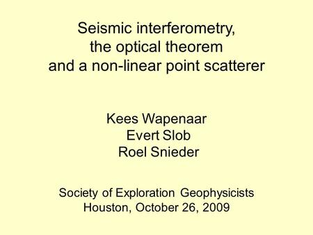Seismic interferometry, the optical theorem and a non-linear point scatterer Kees Wapenaar Evert Slob Roel Snieder Society of Exploration Geophysicists.