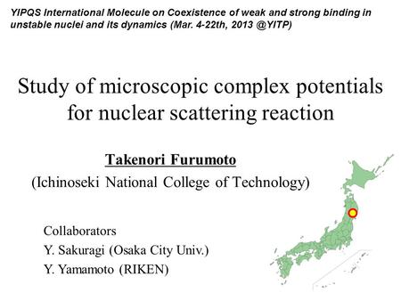 Study of microscopic complex potentials for nuclear scattering reaction Takenori Furumoto (Ichinoseki National College of Technology) YIPQS International.