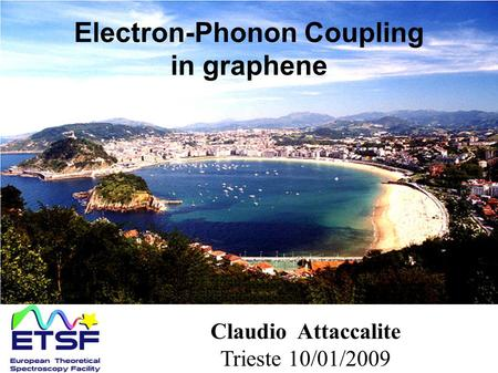 Electron-Phonon Coupling in graphene Claudio Attaccalite Trieste 10/01/2009.