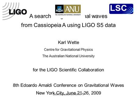 LIGO Document G0900556-v4 A search for gravitational waves from Cassiopeia A using LIGO S5 data Karl Wette Centre for Gravitational Physics The Australian.