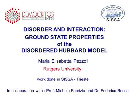 DISORDER AND INTERACTION: GROUND STATE PROPERTIES of the DISORDERED HUBBARD MODEL In collaboration with : Prof. Michele Fabrizio and Dr. Federico Becca.