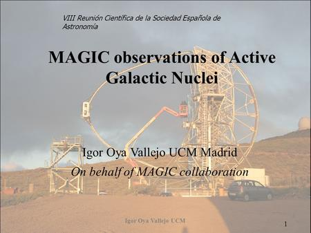Igor Oya Vallejo UCM 1 MAGIC observations of Active Galactic Nuclei Igor Oya Vallejo UCM Madrid On behalf of MAGIC collaboration 1 VIII Reunión Científica.