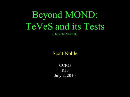 Beyond MOND: TeVeS and its Tests (Depeche MOND) Scott Noble CCRG RIT July 2, 2010.
