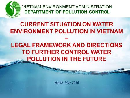 CURRENT SITUATION ON WATER ENVIRONMENT POLLUTION IN VIETNAM – LEGAL FRAMEWORK AND DIRECTIONS TO FURTHER CONTROL WATER POLLUTION IN THE FUTURE VIETNAM ENVIRONMENT.