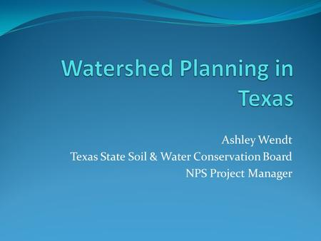 Ashley Wendt Texas State Soil & Water Conservation Board NPS Project Manager.