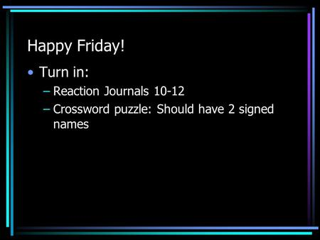 Happy Friday! Turn in: –Reaction Journals 10-12 –Crossword puzzle: Should have 2 signed names.