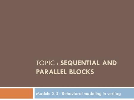 TOPIC : SEQUENTIAL AND PARALLEL BLOCKS Module 2.3 : Behavioral modeling in verilog.
