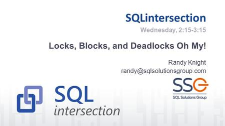 SQLintersection Locks, Blocks, and Deadlocks Oh My! Randy Knight Wednesday, 2:15-3:15.