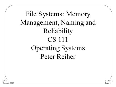Lecture 11 Page 1 CS 111 Summer 2013 File Systems: Memory Management, Naming and Reliability CS 111 Operating Systems Peter Reiher.