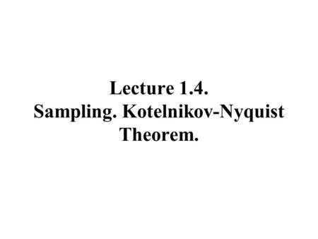Lecture 1.4. Sampling. Kotelnikov-Nyquist Theorem.