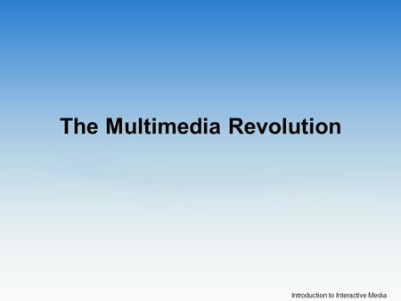 Introduction to Interactive Media The Multimedia Revolution.