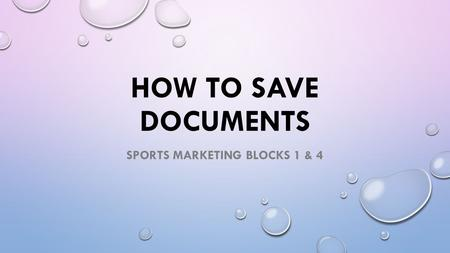 HOW TO SAVE DOCUMENTS SPORTS MARKETING BLOCKS 1 & 4.