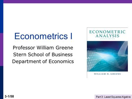 Part 3: Least Squares Algebra 3-1/58 Econometrics I Professor William Greene Stern School of Business Department of Economics.